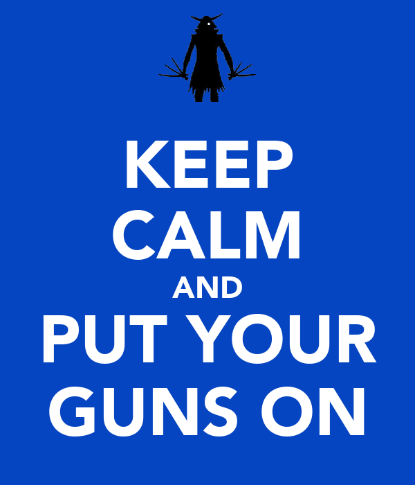 KEEP CALM AND PUT YOUR GUNS ON