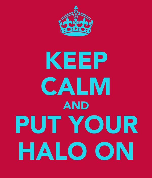 KEEP CALM AND PUT YOUR HALO ON