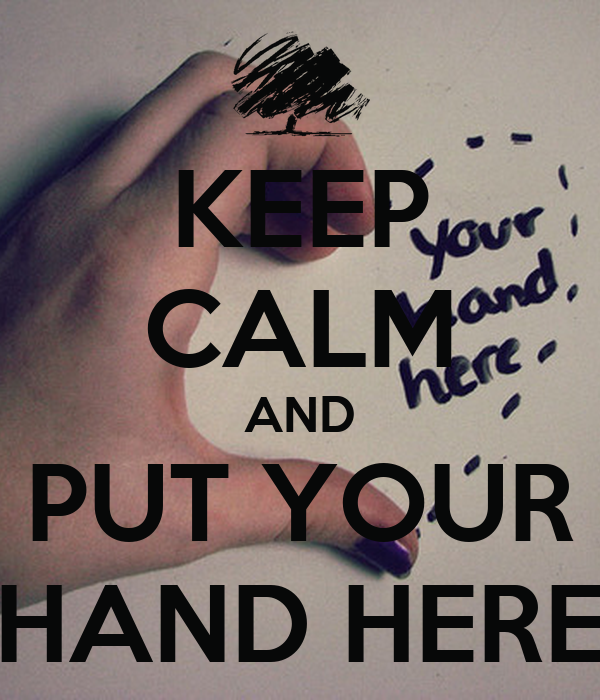 KEEP CALM AND PUT YOUR HAND HERE