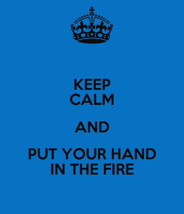 KEEP CALM AND PUT YOUR HAND IN THE FIRE