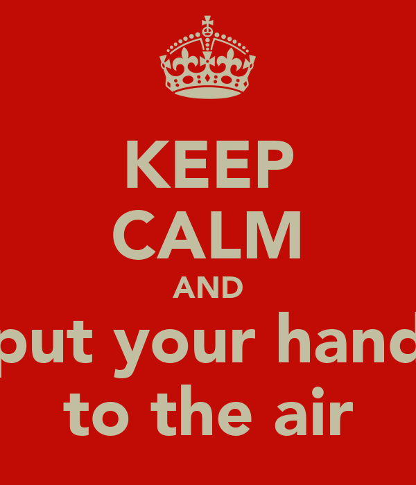 KEEP CALM AND put your hand to the air