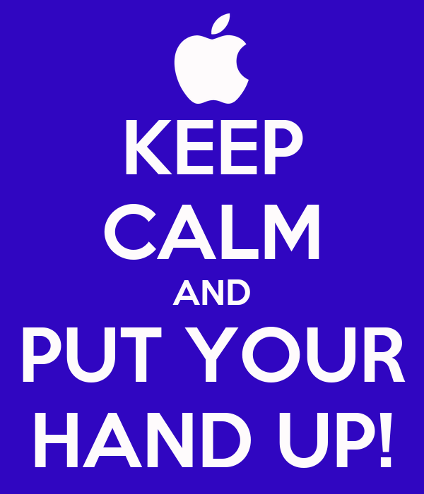 KEEP CALM AND PUT YOUR HAND UP!