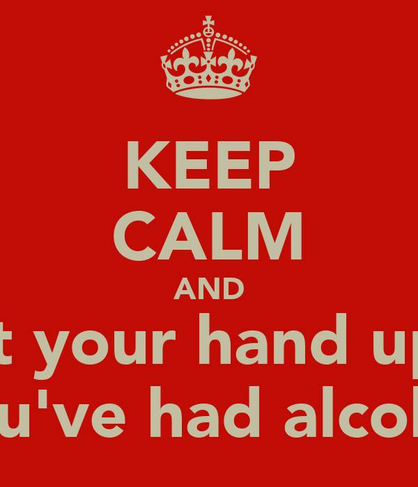 KEEP CALM AND Put your hand up if You've had alcohol