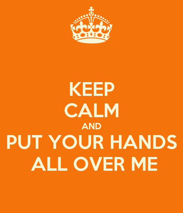 KEEP CALM AND PUT YOUR HANDS  ALL OVER ME