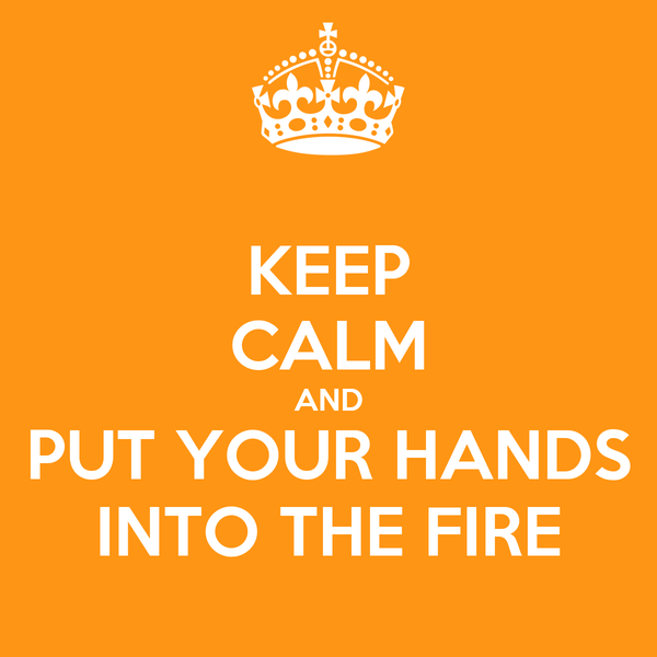 KEEP CALM AND PUT YOUR HANDS INTO THE FIRE