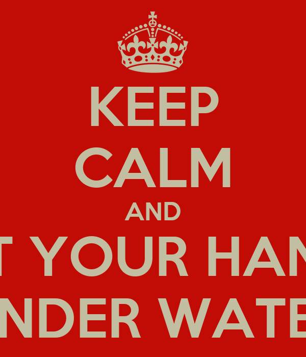 KEEP CALM AND PUT YOUR HANDS UNDER WATER