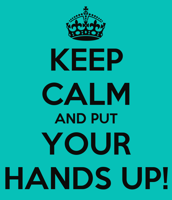 KEEP CALM AND PUT YOUR HANDS UP!