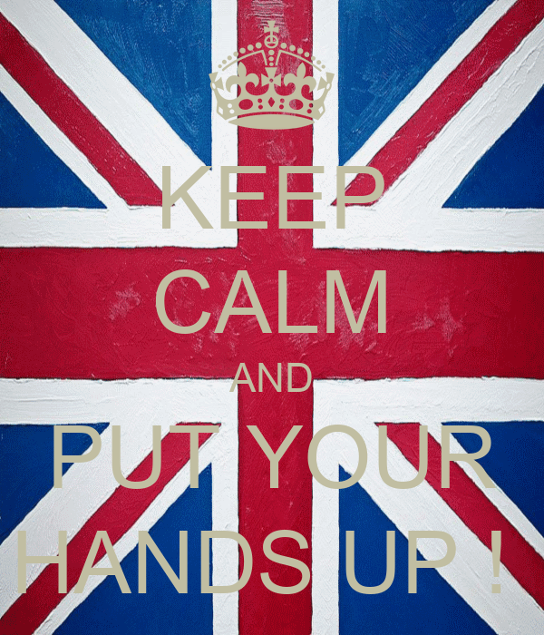 KEEP CALM AND PUT YOUR HANDS UP !