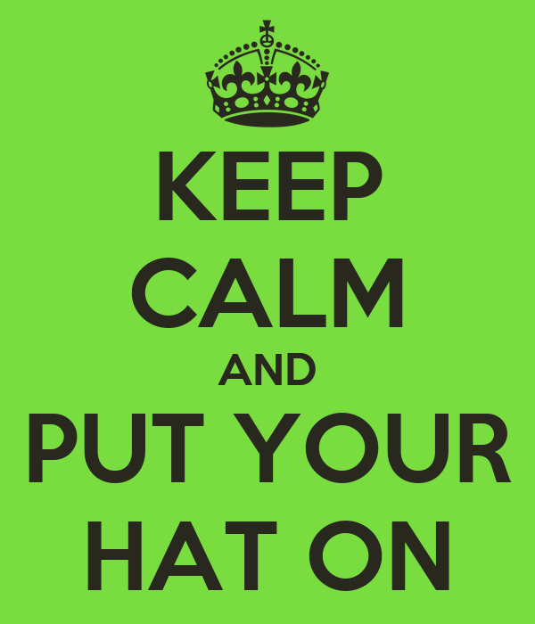 KEEP CALM AND PUT YOUR HAT ON