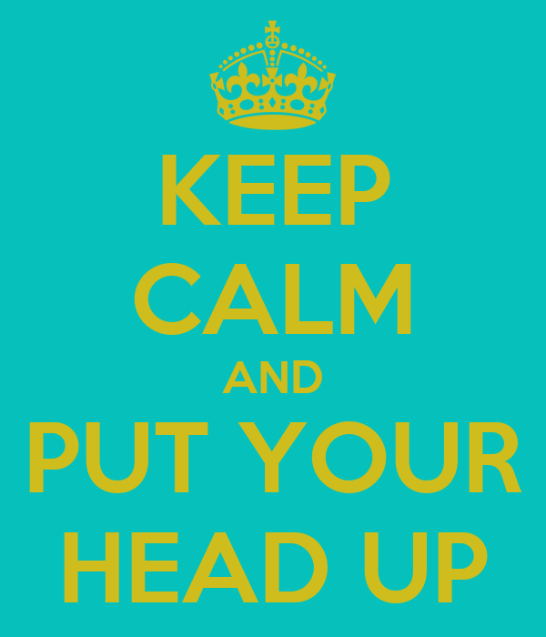 KEEP CALM AND PUT YOUR HEAD UP