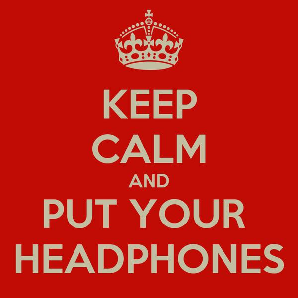 KEEP CALM AND PUT YOUR  HEADPHONES
