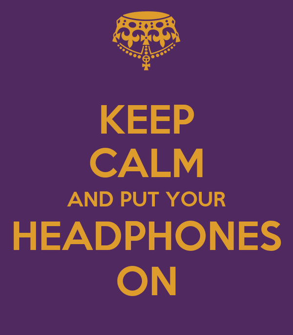 KEEP CALM AND PUT YOUR HEADPHONES ON