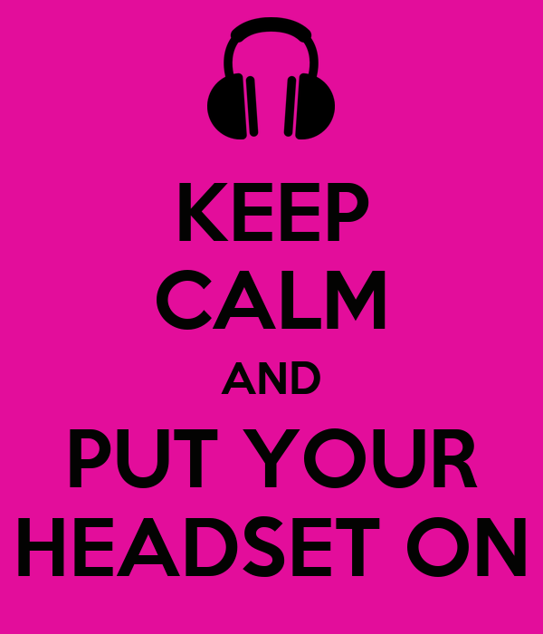 KEEP CALM AND PUT YOUR HEADSET ON