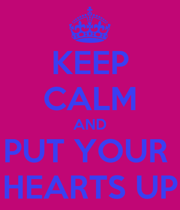 KEEP CALM AND PUT YOUR  HEARTS UP