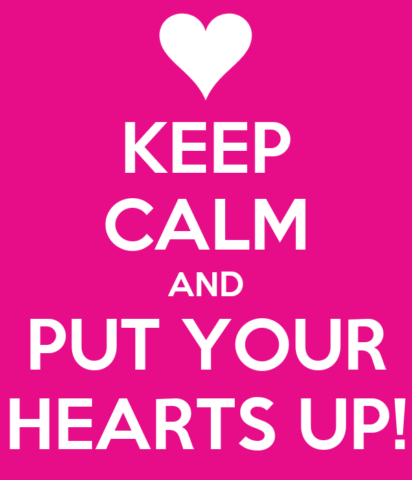 KEEP CALM AND PUT YOUR HEARTS UP!