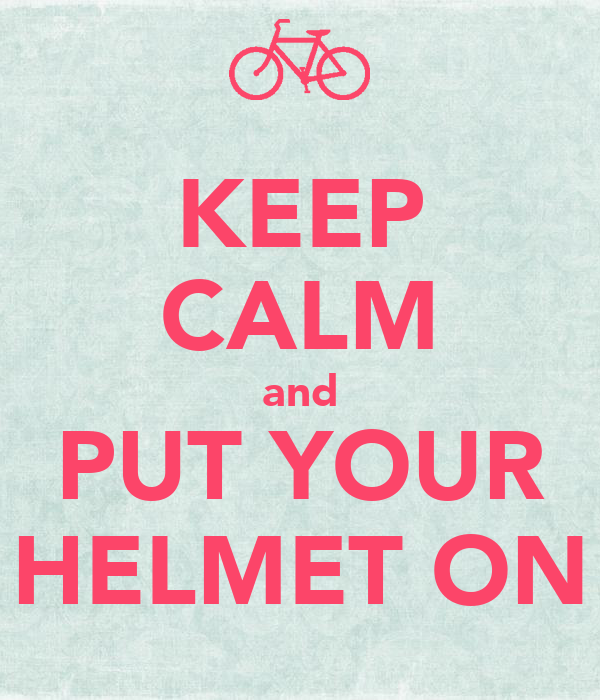KEEP CALM and PUT YOUR HELMET ON