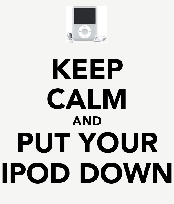 KEEP CALM AND PUT YOUR IPOD DOWN