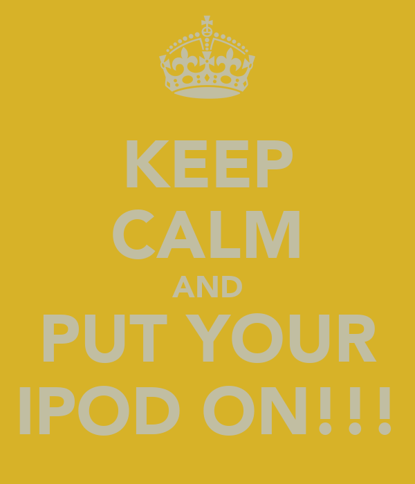 KEEP CALM AND PUT YOUR IPOD ON!!!