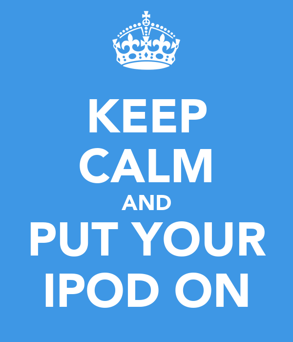 KEEP CALM AND PUT YOUR IPOD ON