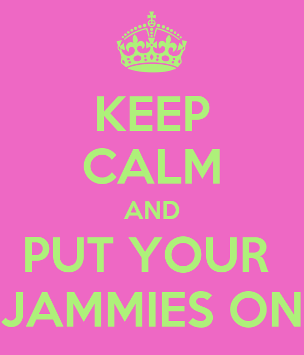 KEEP CALM AND PUT YOUR  JAMMIES ON