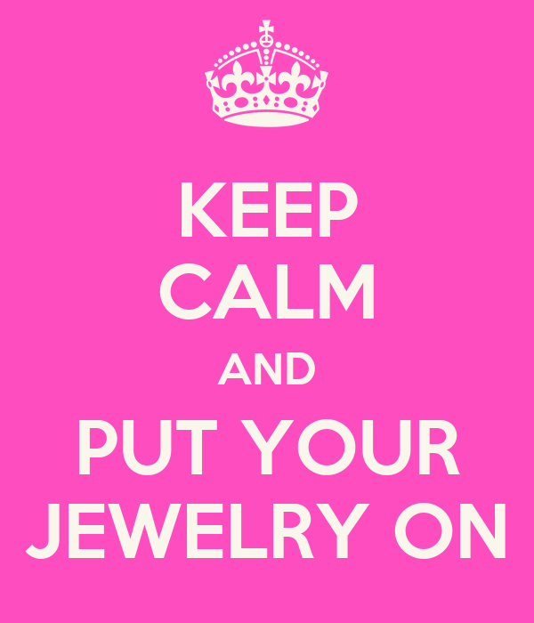 KEEP CALM AND PUT YOUR JEWELRY ON