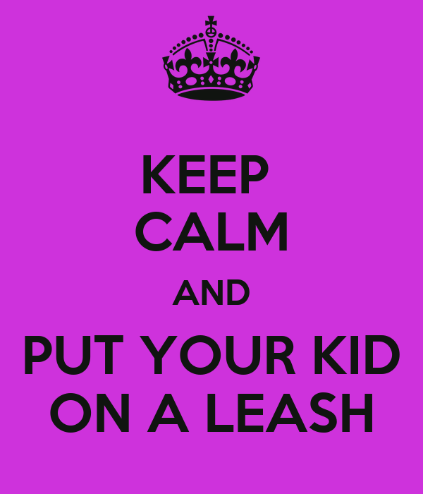 KEEP  CALM AND PUT YOUR KID ON A LEASH