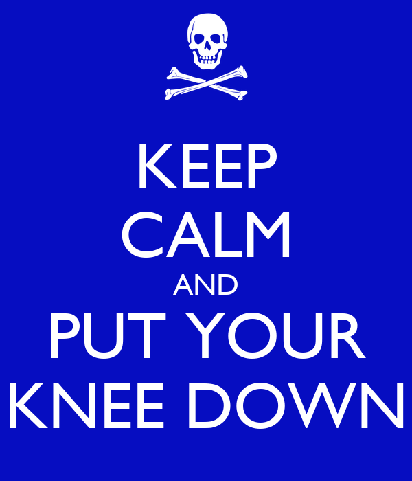 KEEP CALM AND PUT YOUR KNEE DOWN