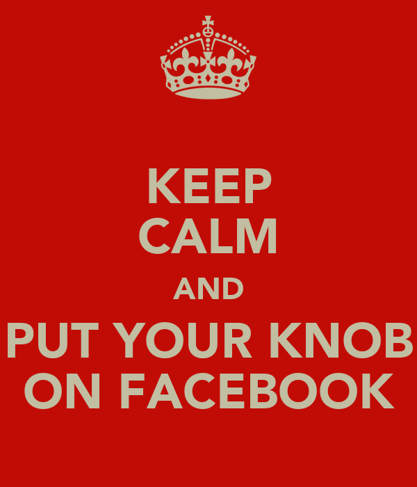 KEEP CALM AND PUT YOUR KNOB ON FACEBOOK