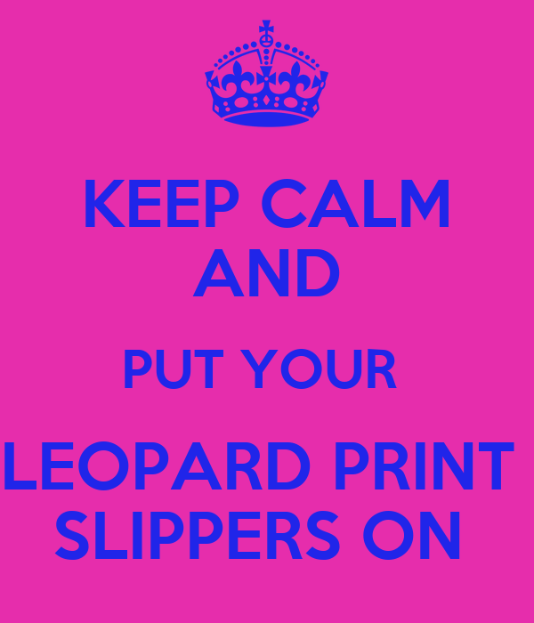 KEEP CALM AND PUT YOUR  LEOPARD PRINT  SLIPPERS ON