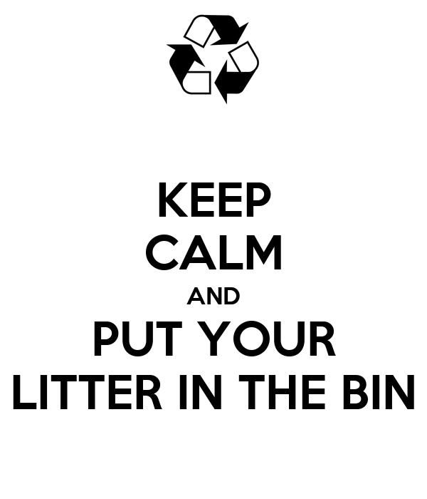 KEEP CALM AND PUT YOUR LITTER IN THE BIN