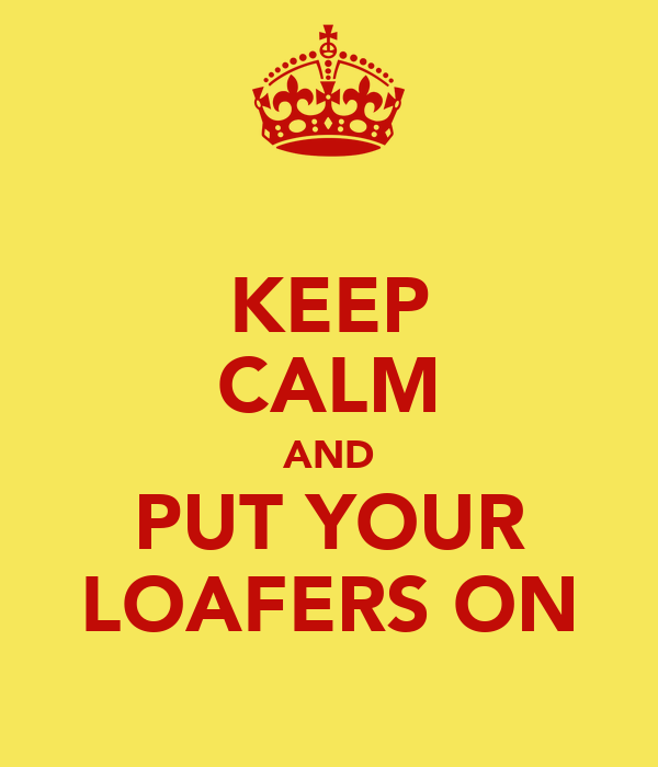 KEEP CALM AND PUT YOUR LOAFERS ON
