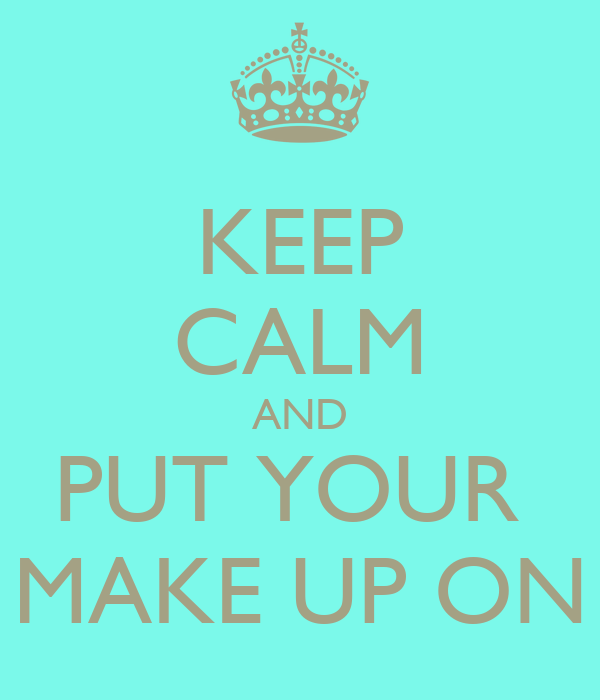 KEEP CALM AND PUT YOUR  MAKE UP ON