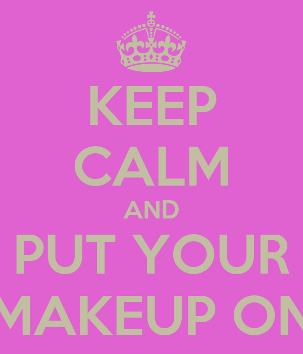 KEEP CALM AND PUT YOUR MAKEUP ON