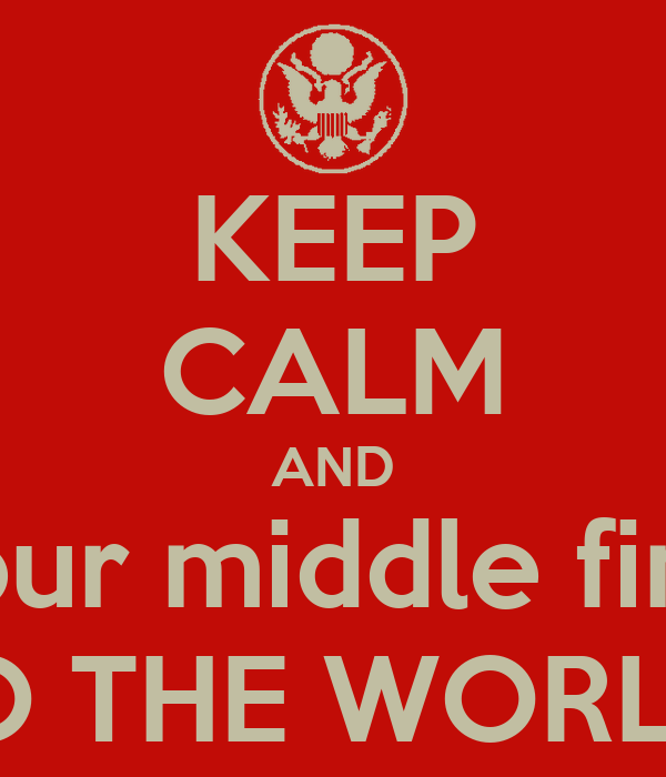 KEEP CALM AND put your middle finger.... TO THE WORLD!