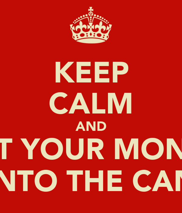 KEEP CALM AND PUT YOUR MONEY INTO THE CAN