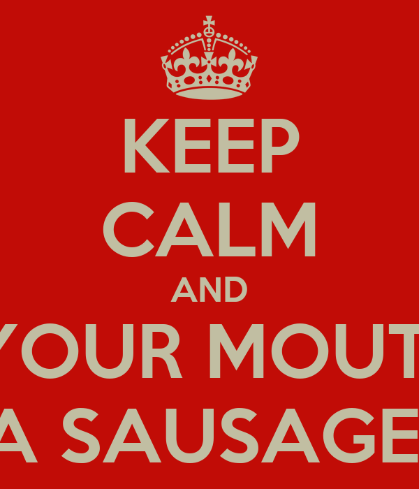 KEEP CALM AND PUT YOUR MOUTH ON A SAUSAGE