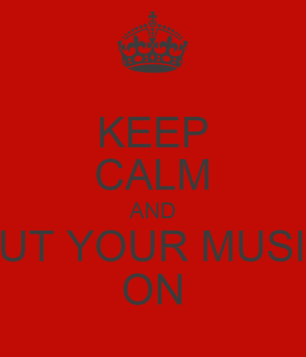 KEEP CALM AND PUT YOUR MUSIC ON