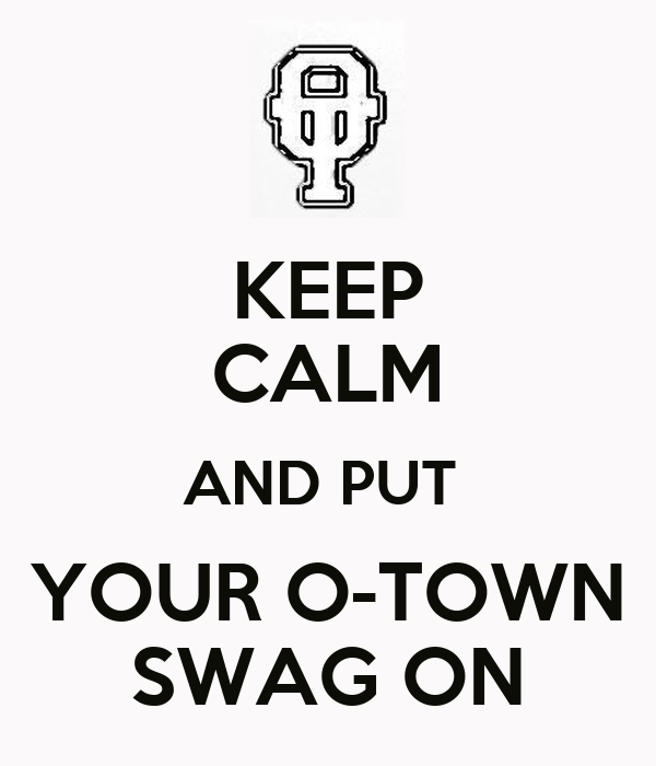 KEEP CALM AND PUT  YOUR O-TOWN SWAG ON