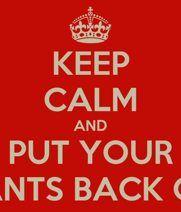 KEEP CALM AND PUT YOUR PANTS BACK ON