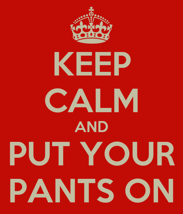 KEEP CALM AND PUT YOUR PANTS ON