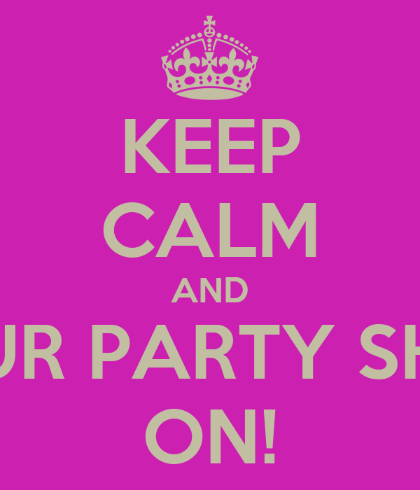 KEEP CALM AND PUT YOUR PARTY SHOES ON ON!