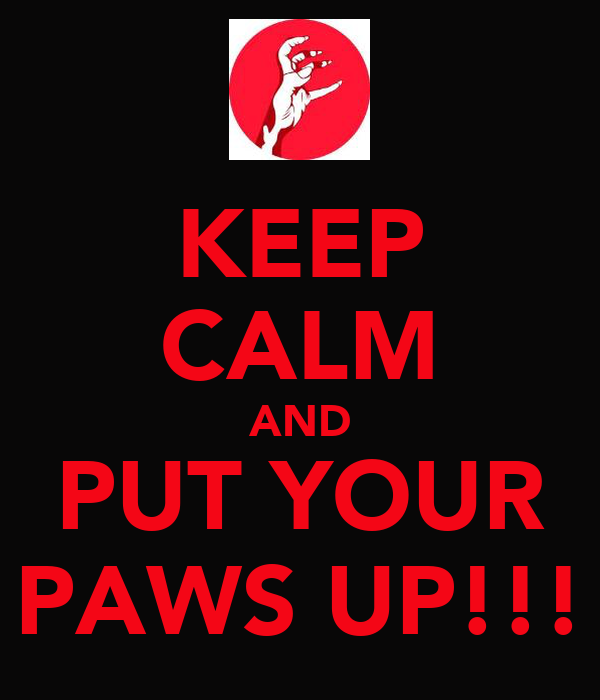 KEEP CALM AND PUT YOUR PAWS UP!!!
