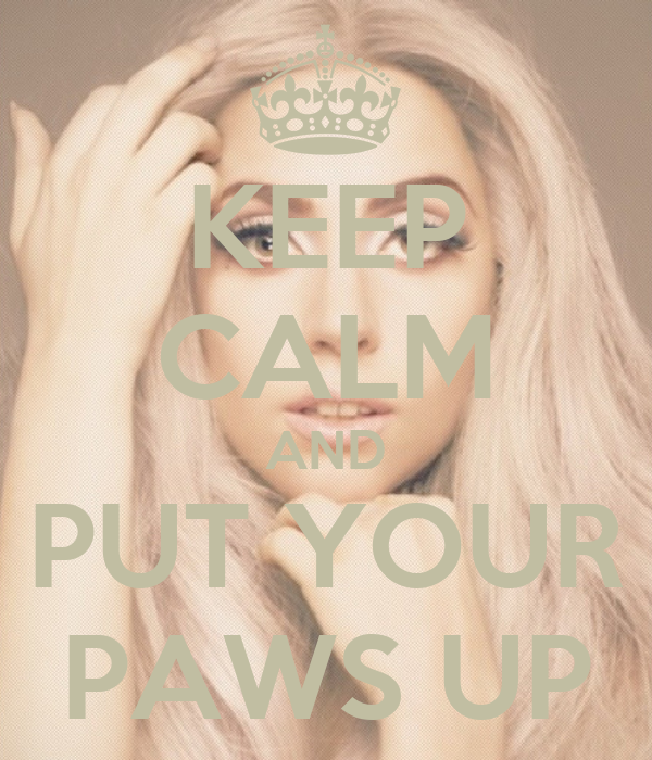 KEEP CALM AND PUT YOUR PAWS UP