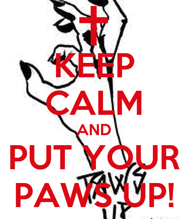 KEEP CALM AND PUT YOUR PAWS UP!