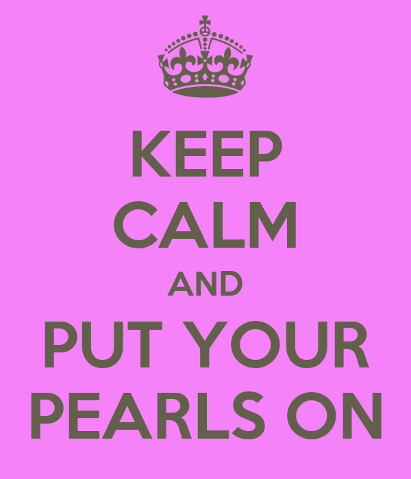 KEEP CALM AND PUT YOUR PEARLS ON