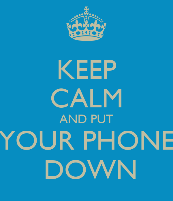 KEEP CALM AND PUT YOUR PHONE  DOWN