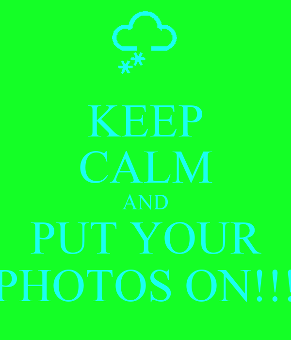 KEEP CALM AND PUT YOUR PHOTOS ON!!!