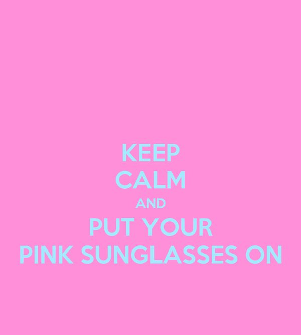KEEP CALM AND PUT YOUR PINK SUNGLASSES ON