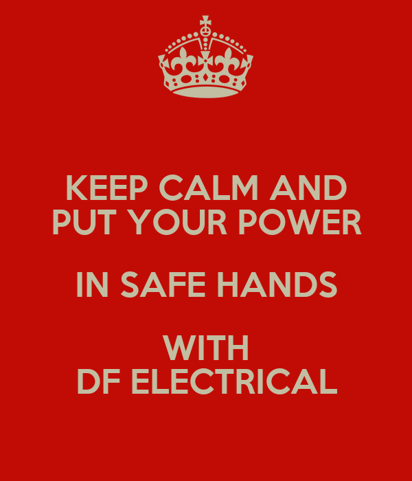 KEEP CALM AND PUT YOUR POWER IN SAFE HANDS WITH DF ELECTRICAL