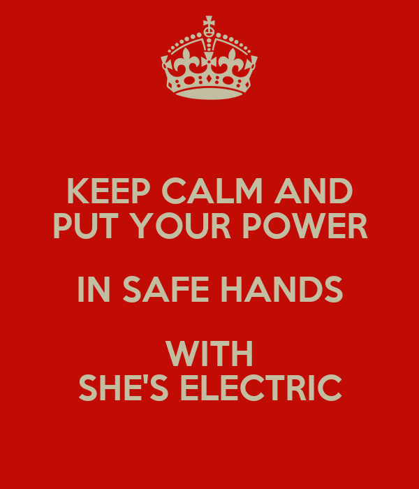 KEEP CALM AND PUT YOUR POWER IN SAFE HANDS WITH SHE'S ELECTRIC
